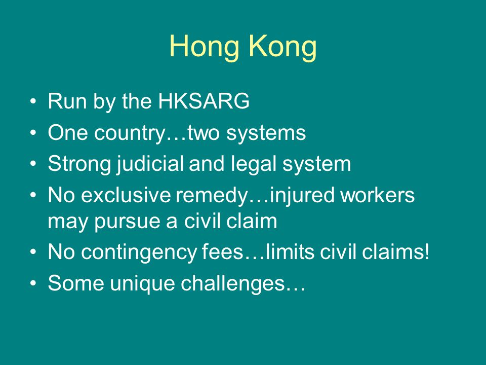 Hong Kong Run by the HKSARG One country…two systems Strong judicial and legal system No exclusive remedy…injured workers may pursue a civil claim No contingency fees…limits civil claims.