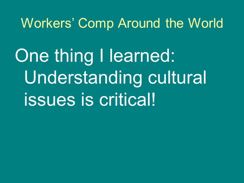 Workers' Comp Around the World One thing I learned: Understanding cultural issues is critical!