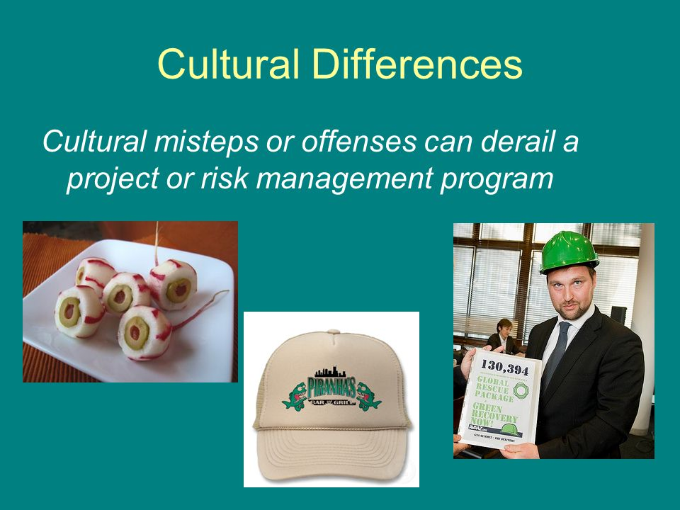 Cultural Differences Cultural misteps or offenses can derail a project or risk management program