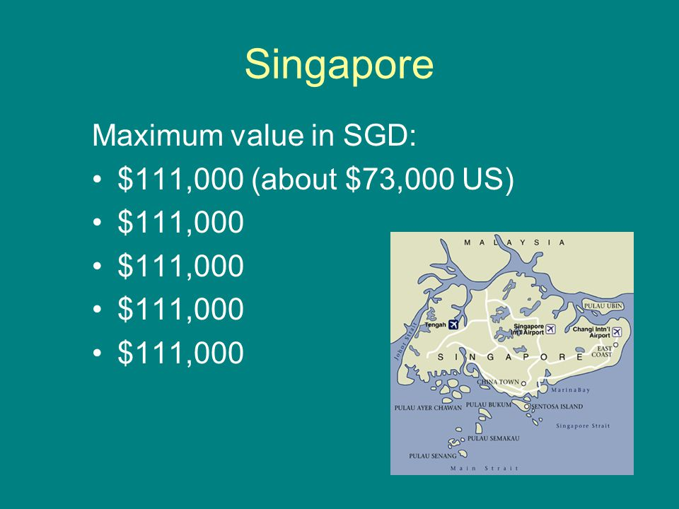 Singapore Maximum value in SGD: $111,000 (about $73,000 US) $111,000