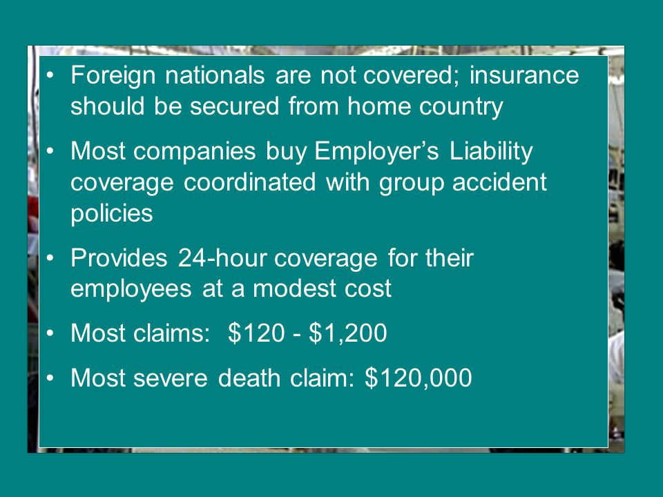 Foreign nationals are not covered; insurance should be secured from home country Most companies buy Employer's Liability coverage coordinated with gro