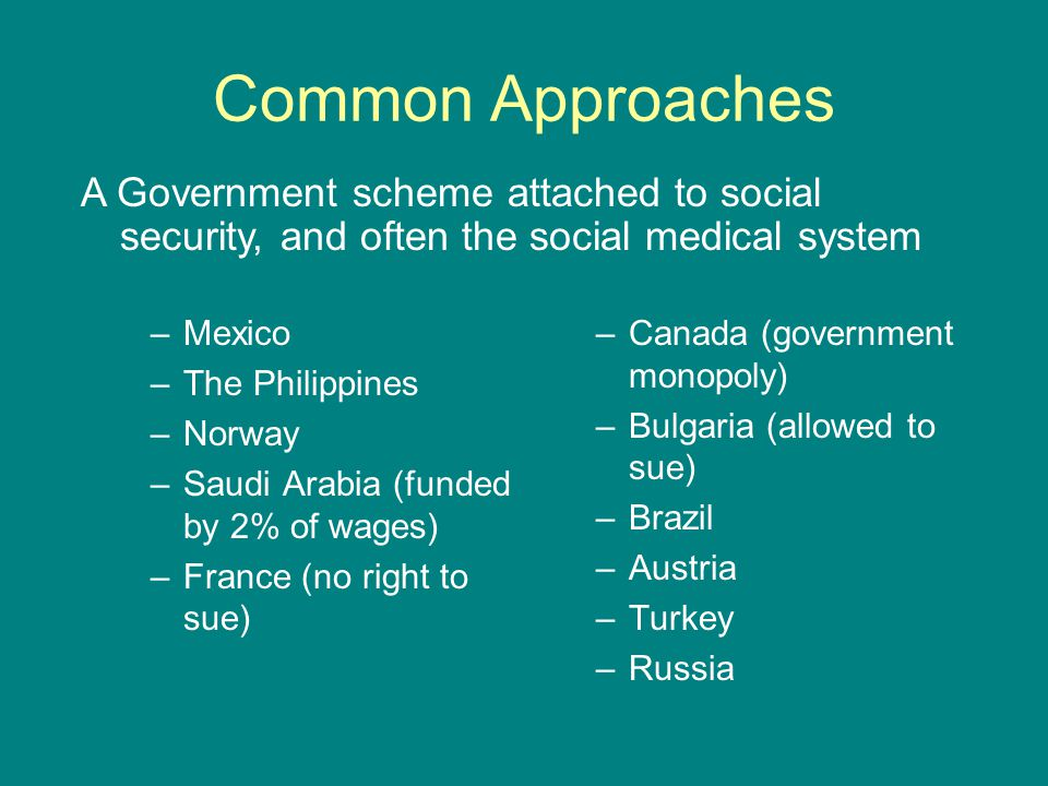 Common Approaches –Mexico –The Philippines –Norway –Saudi Arabia (funded by 2% of wages) –France (no right to sue) –Canada (government monopoly) –Bulg