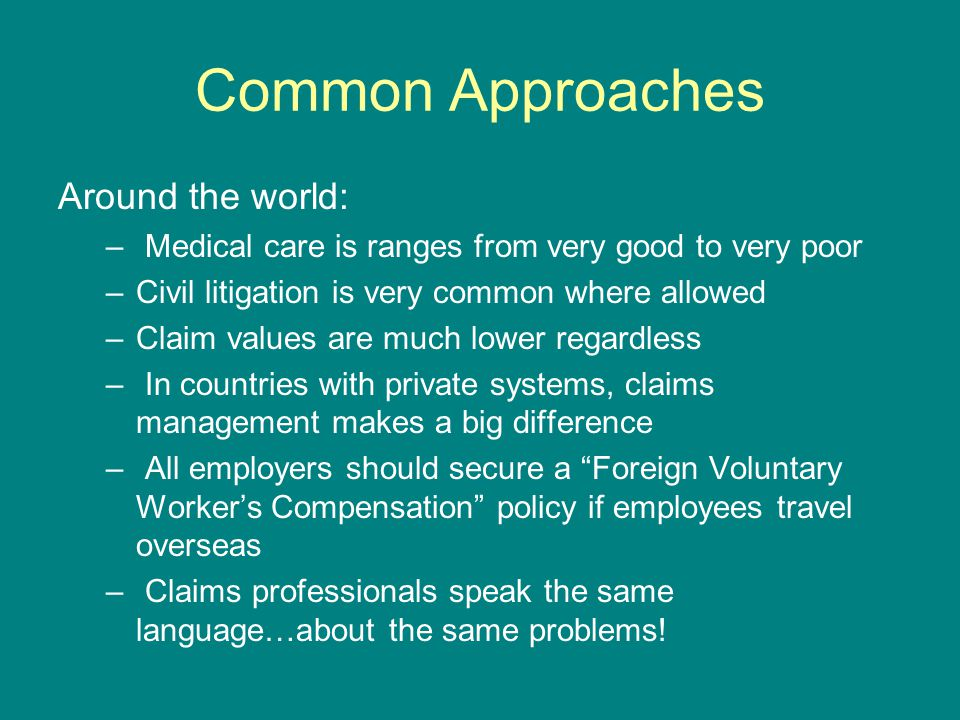 Common Approaches Around the world: – Medical care is ranges from very good to very poor –Civil litigation is very common where allowed –Claim values are much lower regardless – In countries with private systems, claims management makes a big difference – All employers should secure a Foreign Voluntary Worker's Compensation policy if employees travel overseas – Claims professionals speak the same language…about the same problems!