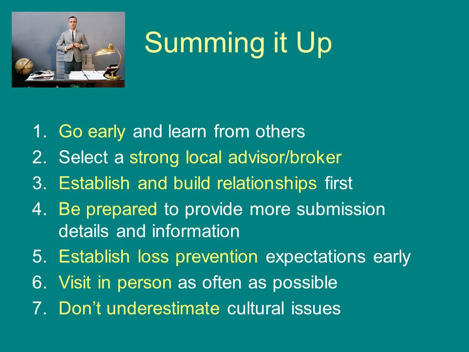 Summing it Up 1.Go early and learn from others 2.Select a strong local advisor/broker 3.Establish and build relationships first 4.Be prepared to provide more submission details and information 5.Establish loss prevention expectations early 6.Visit in person as often as possible 7.Don't underestimate cultural issues