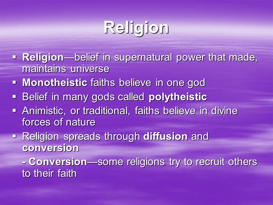 Religion  Religion—belief in supernatural power that made, maintains universe  Monotheistic faiths believe in one god  Belief in many gods called p
