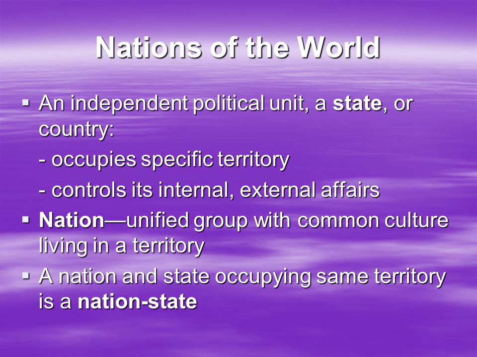 Nations of the World  An independent political unit, a state, or country: - occupies specific territory - controls its internal, external affairs  N
