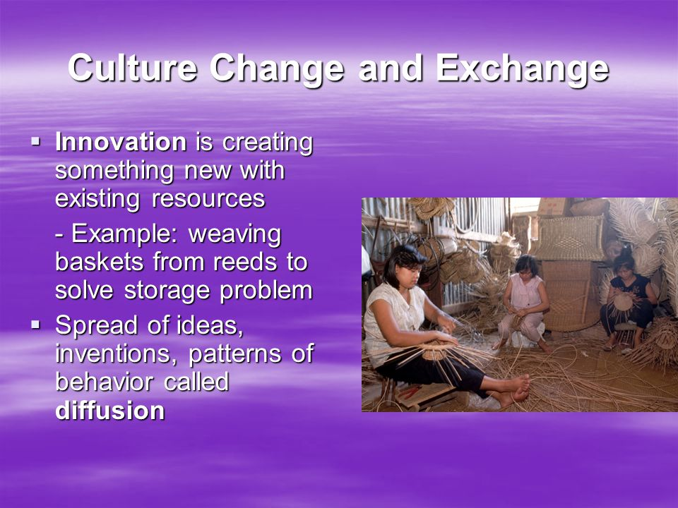 Culture Change and Exchange  Innovation is creating something new with existing resources - Example: weaving baskets from reeds to solve storage prob