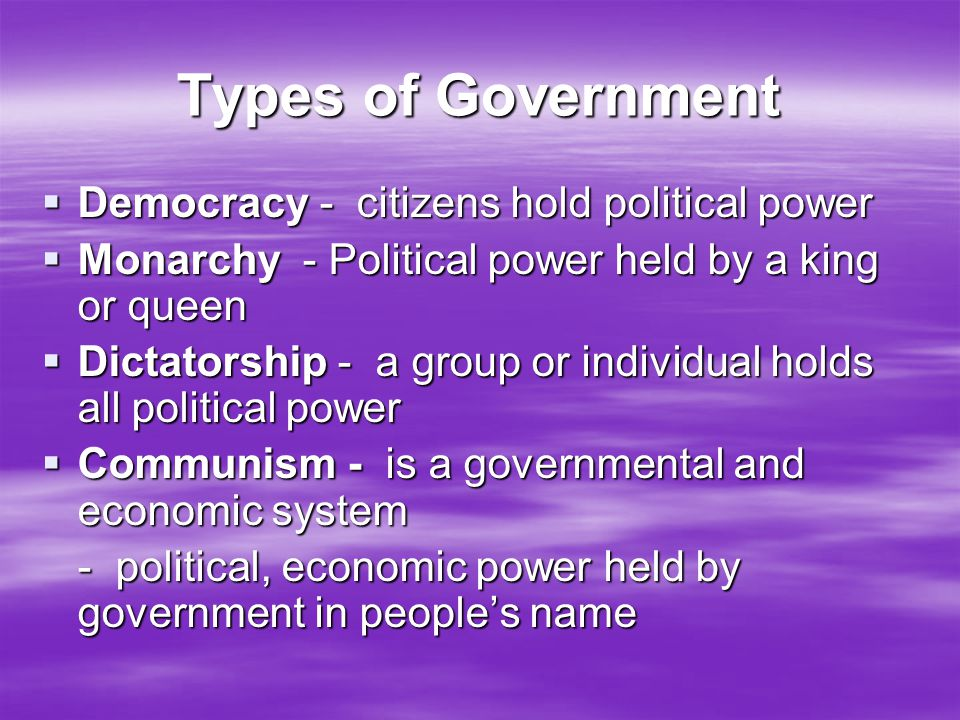 Types of Government  Democracy - citizens hold political power  Monarchy - Political power held by a king or queen  Dictatorship - a group or indiv