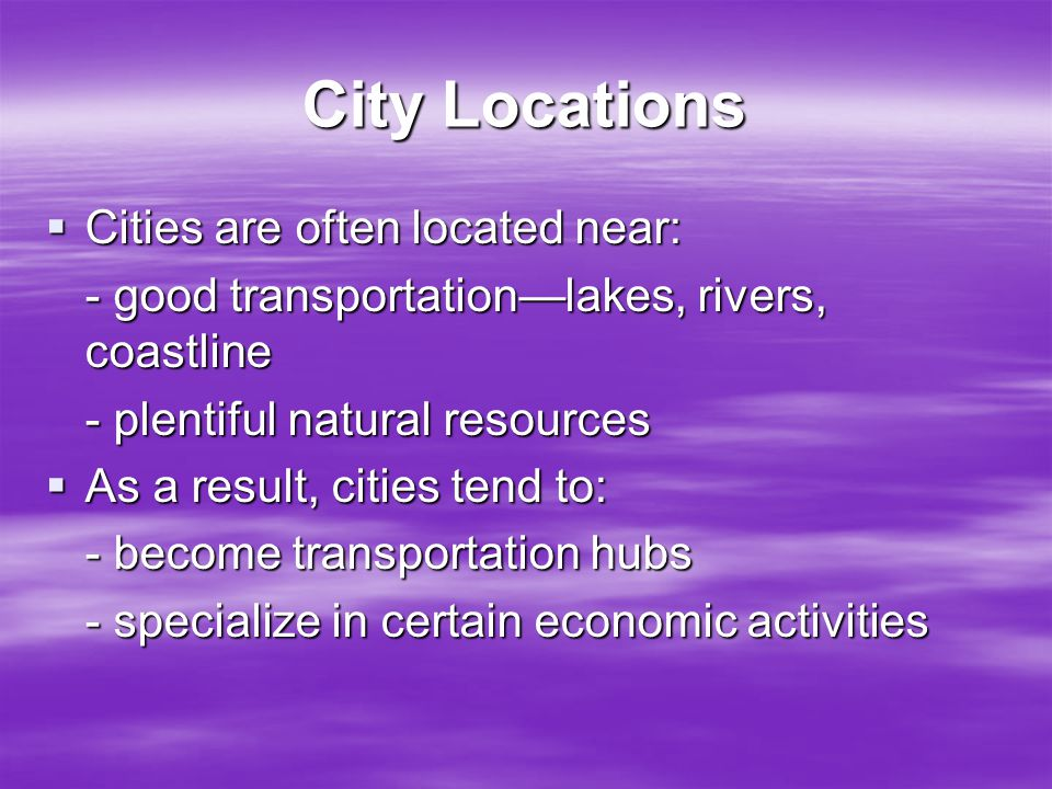 City Locations  Cities are often located near: - good transportation—lakes, rivers, coastline - plentiful natural resources  As a result, cities ten