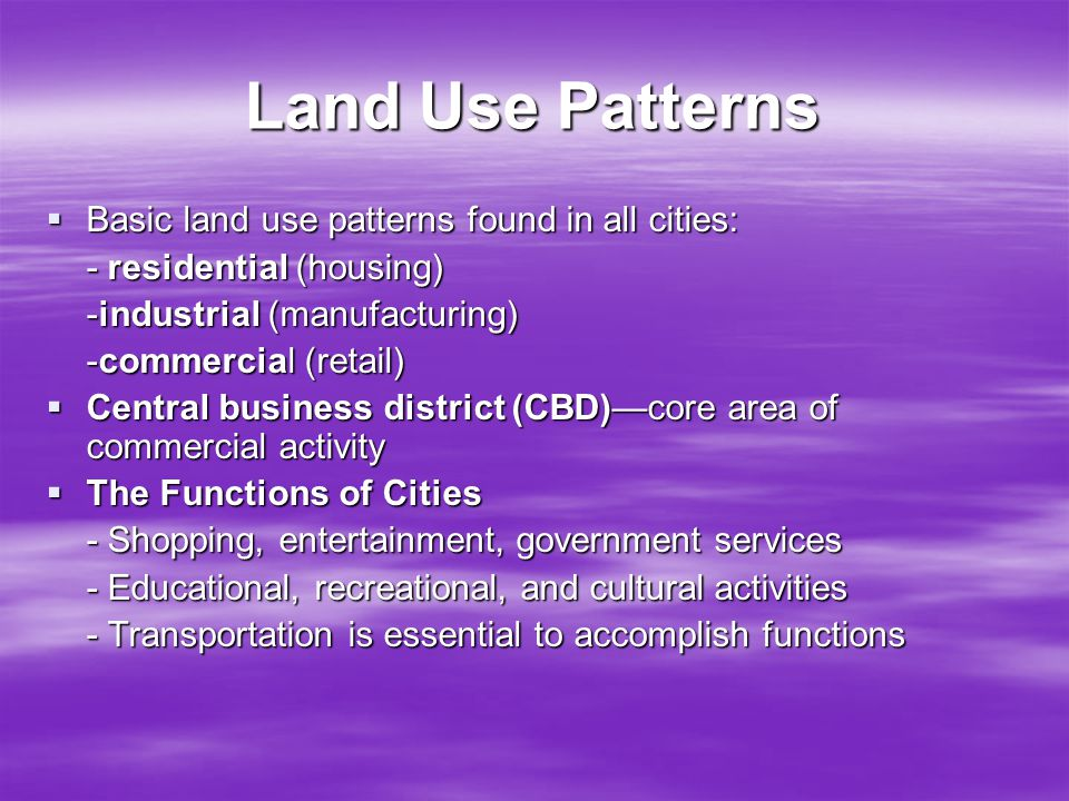 Land Use Patterns  Basic land use patterns found in all cities: - residential (housing) -industrial (manufacturing) -commercial (retail)  Central bu