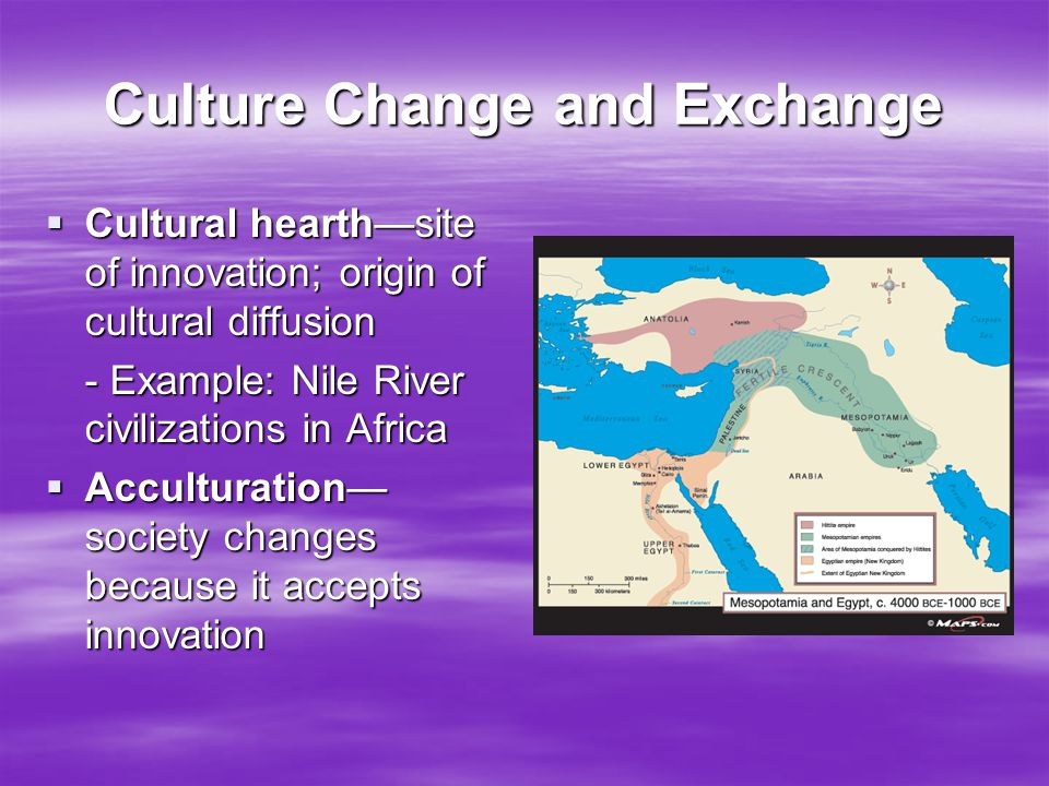Culture Change and Exchange  Cultural hearth—site of innovation; origin of cultural diffusion - Example: Nile River civilizations in Africa  Accultu