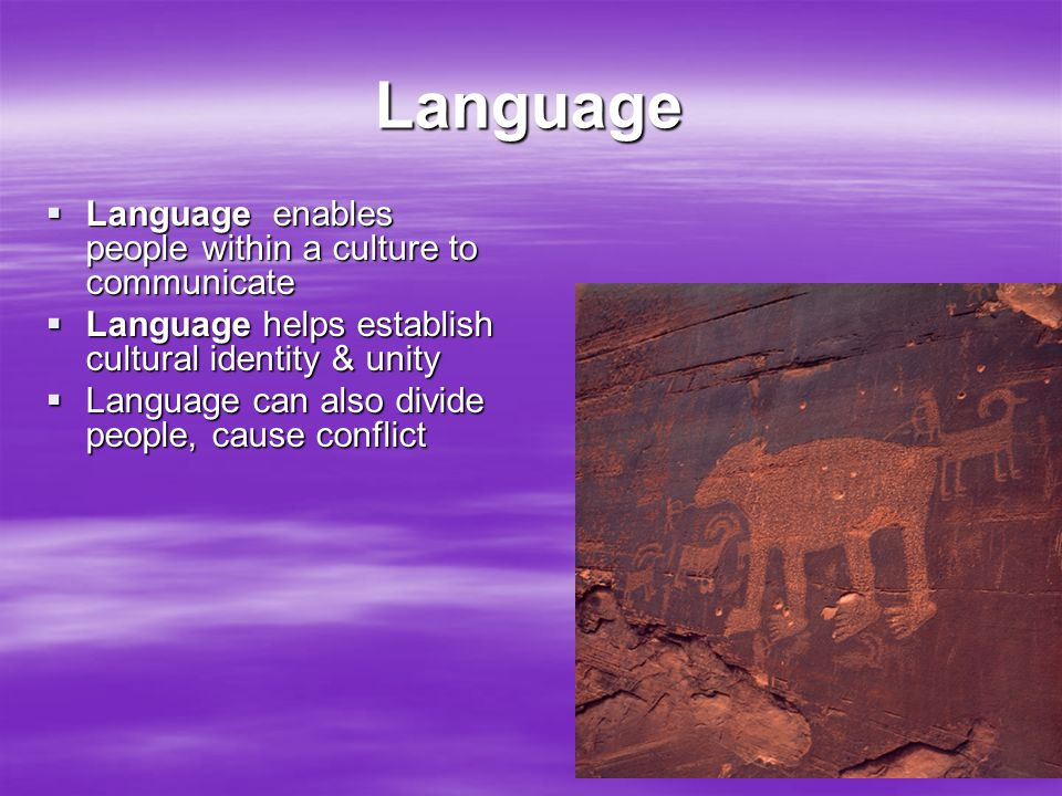 Language  Language enables people within a culture to communicate  Language helps establish cultural identity & unity  Language can also divide peo