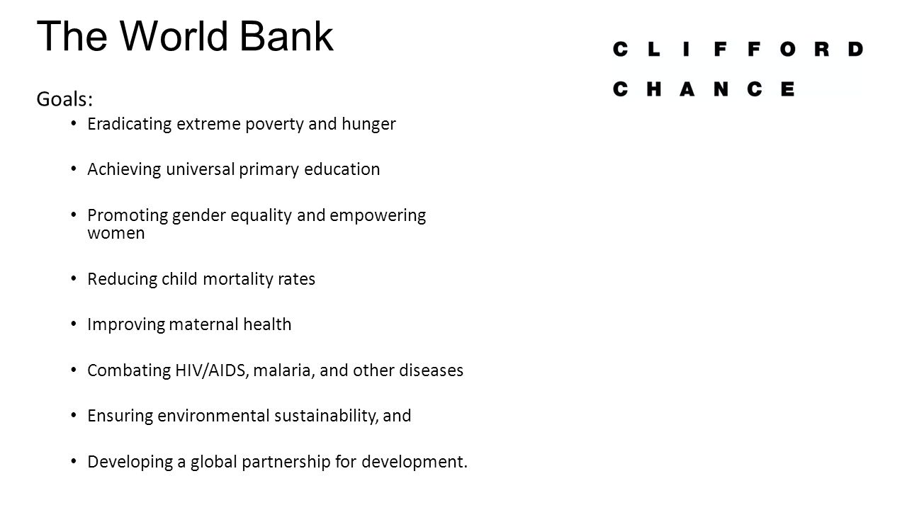 The World Bank Goals: Eradicating extreme poverty and hunger Achieving universal primary education Promoting gender equality and empowering women Reducing child mortality rates Improving maternal health Combating HIV/AIDS, malaria, and other diseases Ensuring environmental sustainability, and Developing a global partnership for development.