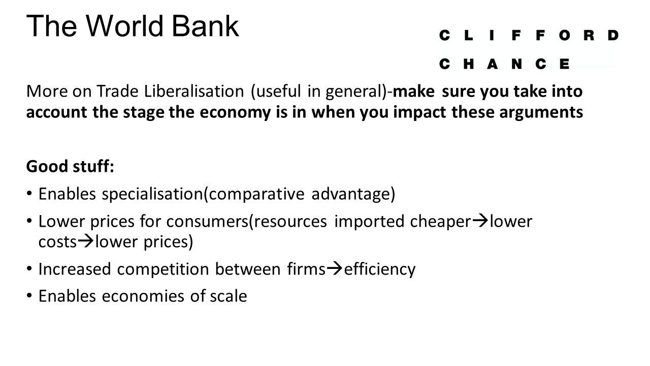 The World Bank More on Trade Liberalisation (useful in general)-make sure you take into account the stage the economy is in when you impact these arguments Good stuff: Enables specialisation(comparative advantage) Lower prices for consumers(resources imported cheaper  lower costs  lower prices) Increased competition between firms  efficiency Enables economies of scale