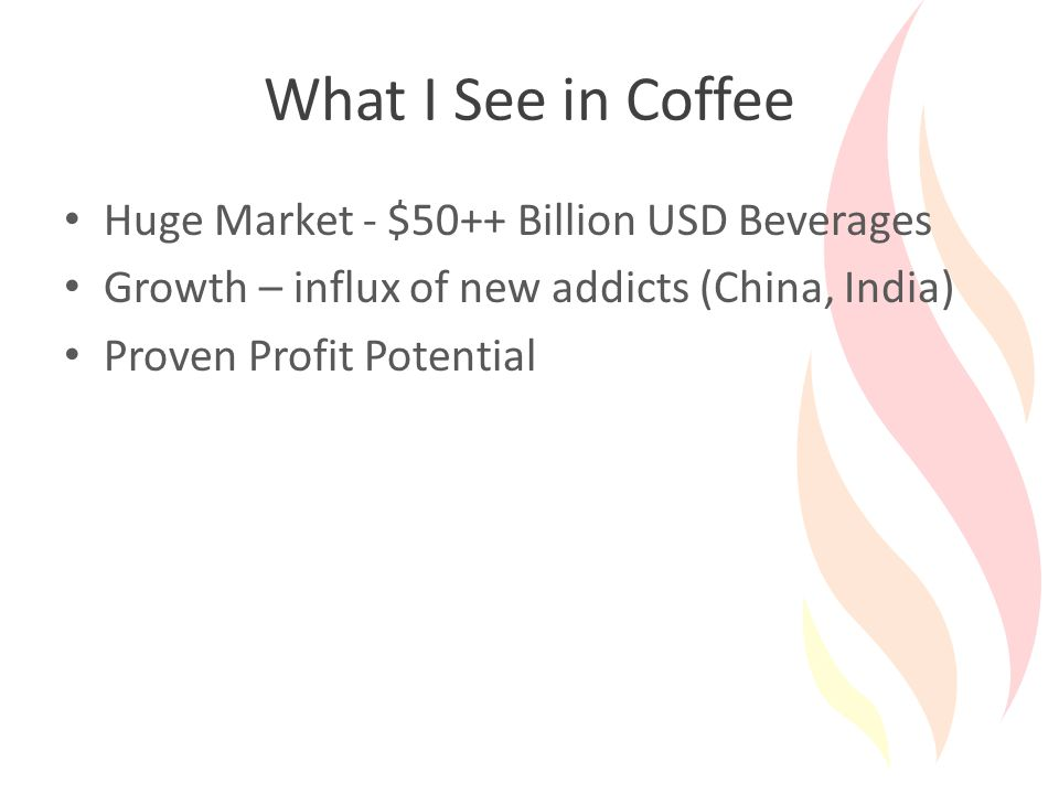 What I See in Coffee Huge Market - $50++ Billion USD Beverages Growth – influx of new addicts (China, India) Proven Profit Potential