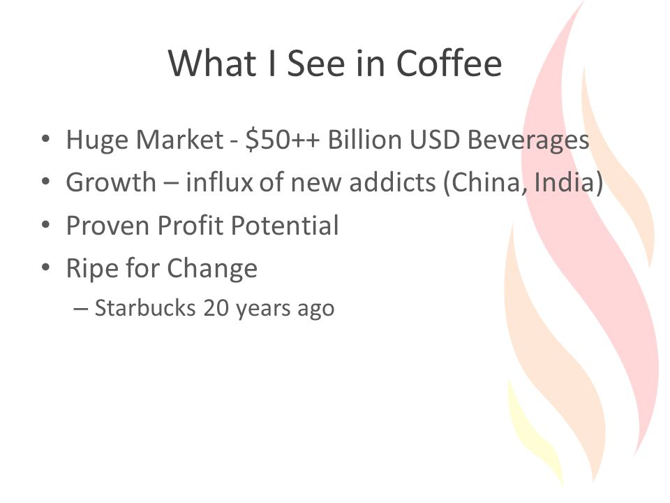 What I See in Coffee Huge Market - $50++ Billion USD Beverages Growth – influx of new addicts (China, India) Proven Profit Potential Ripe for Change – Starbucks 20 years ago