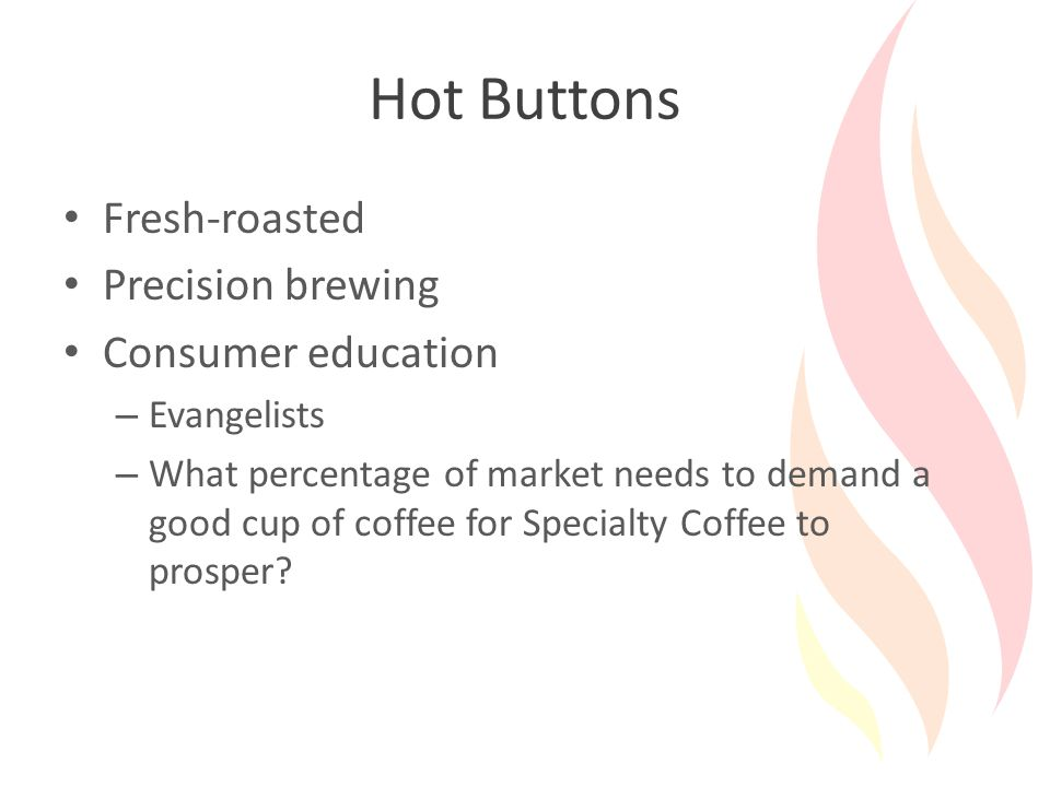 Hot Buttons Fresh-roasted Precision brewing Consumer education – Evangelists – What percentage of market needs to demand a good cup of coffee for Specialty Coffee to prosper