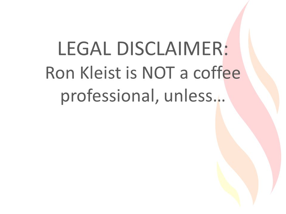 LEGAL DISCLAIMER: Ron Kleist is NOT a coffee professional, unless…