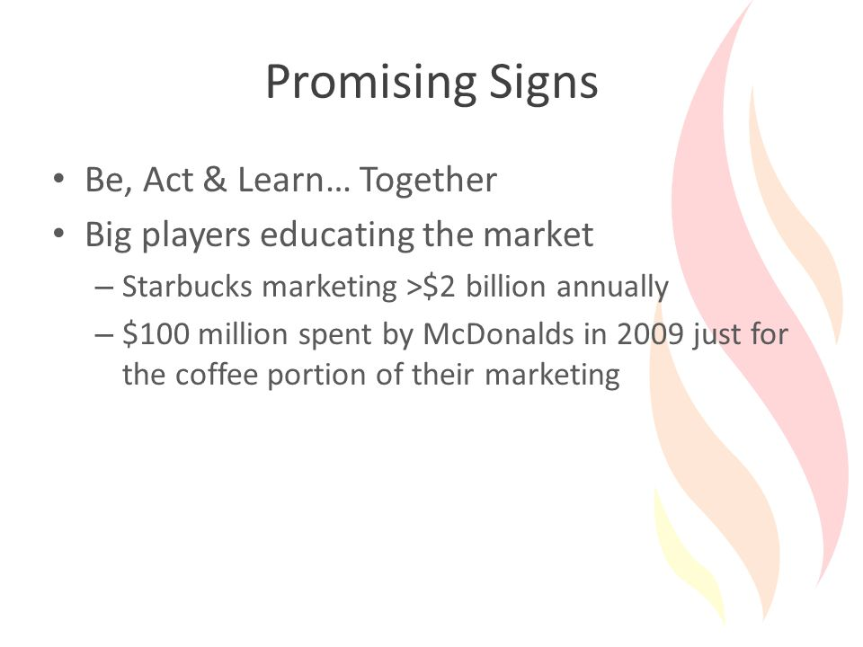 Promising Signs Be, Act & Learn… Together Big players educating the market – Starbucks marketing >$2 billion annually – $100 million spent by McDonalds in 2009 just for the coffee portion of their marketing