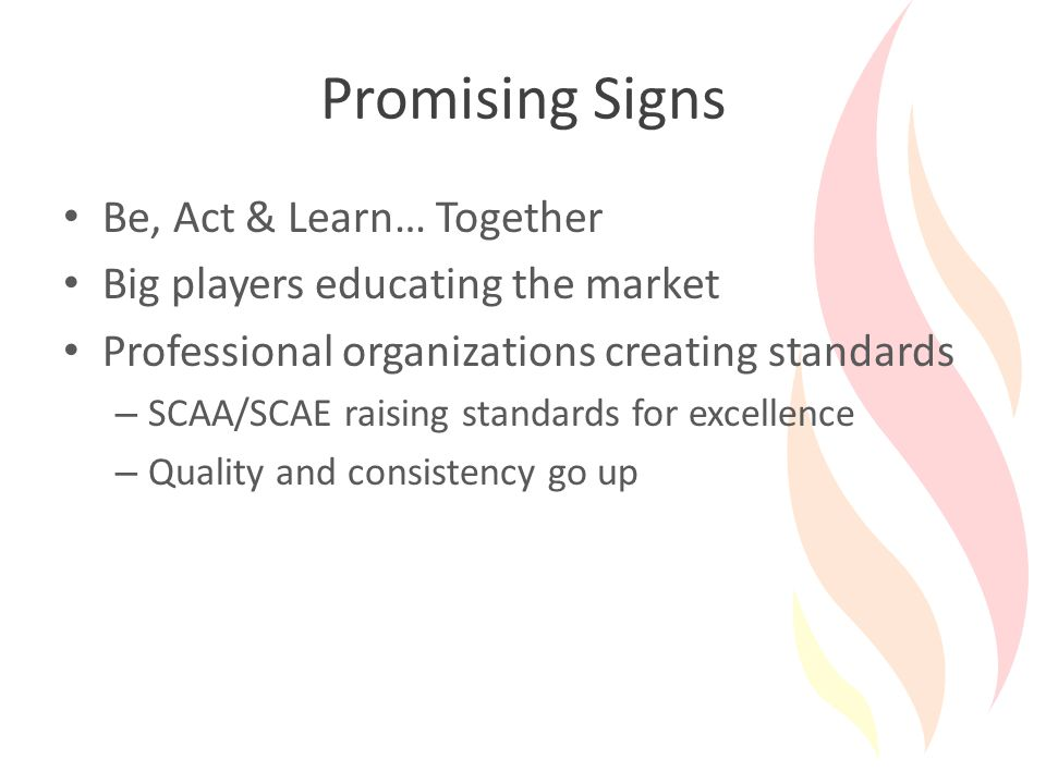Promising Signs Be, Act & Learn… Together Big players educating the market Professional organizations creating standards – SCAA/SCAE raising standards for excellence – Quality and consistency go up