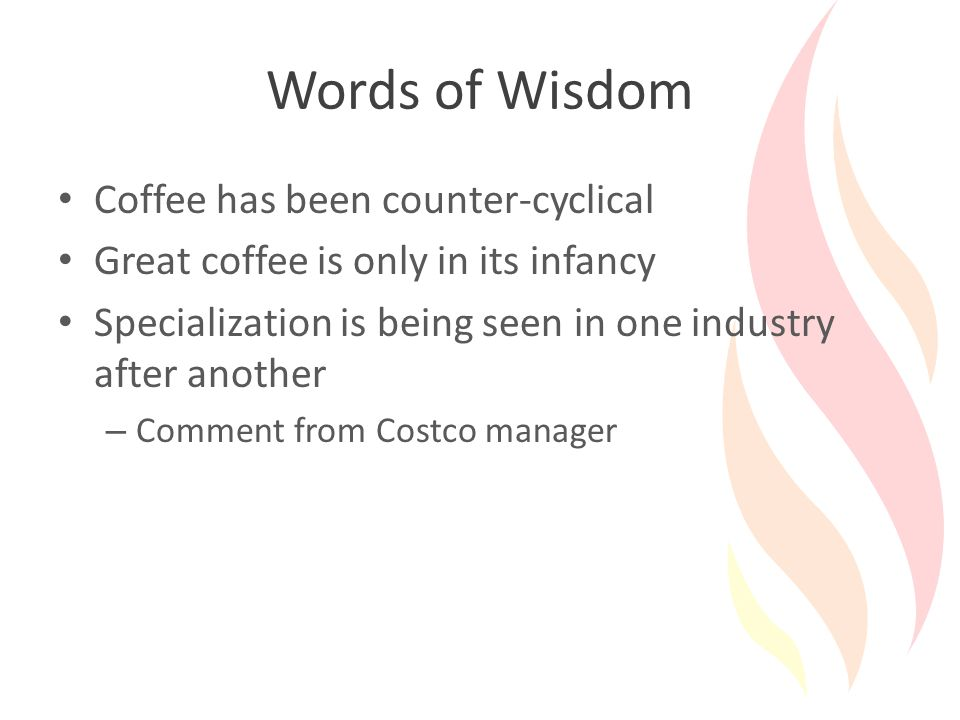 Words of Wisdom Coffee has been counter-cyclical Great coffee is only in its infancy Specialization is being seen in one industry after another – Comment from Costco manager