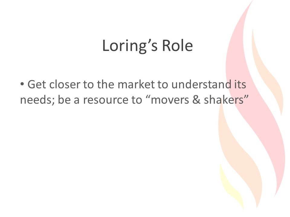 Loring's Role Get closer to the market to understand its needs; be a resource to movers & shakers