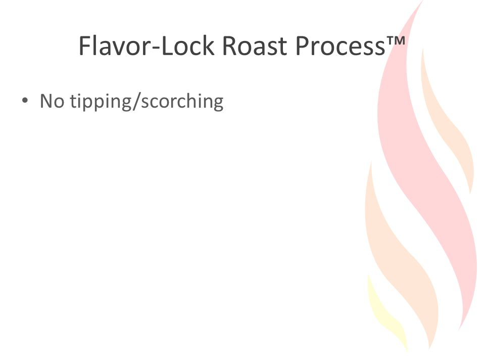 Flavor-Lock Roast Process™ No tipping/scorching