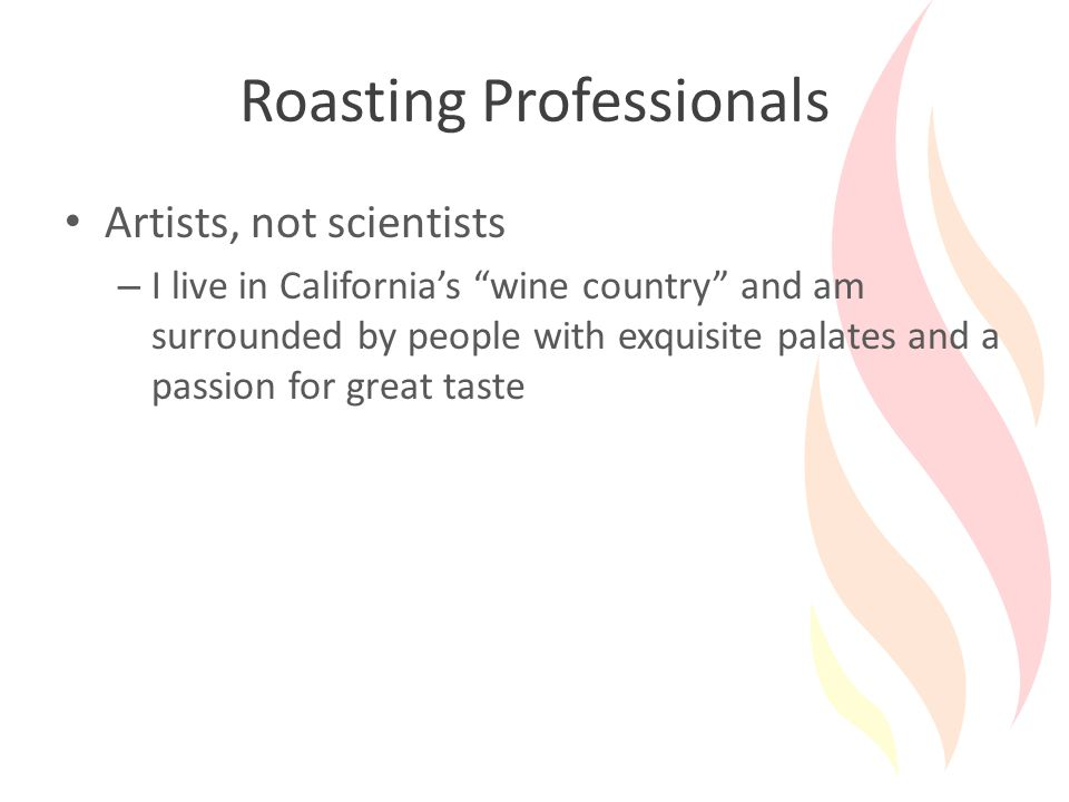 Roasting Professionals Artists, not scientists – I live in California's wine country and am surrounded by people with exquisite palates and a passion for great taste