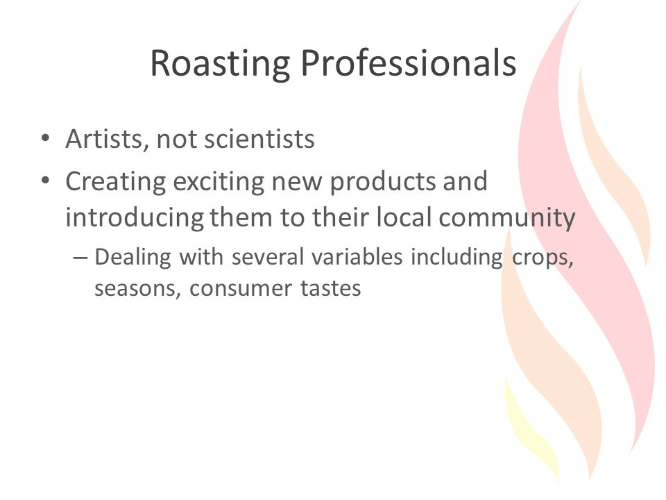 Roasting Professionals Artists, not scientists Creating exciting new products and introducing them to their local community – Dealing with several variables including crops, seasons, consumer tastes