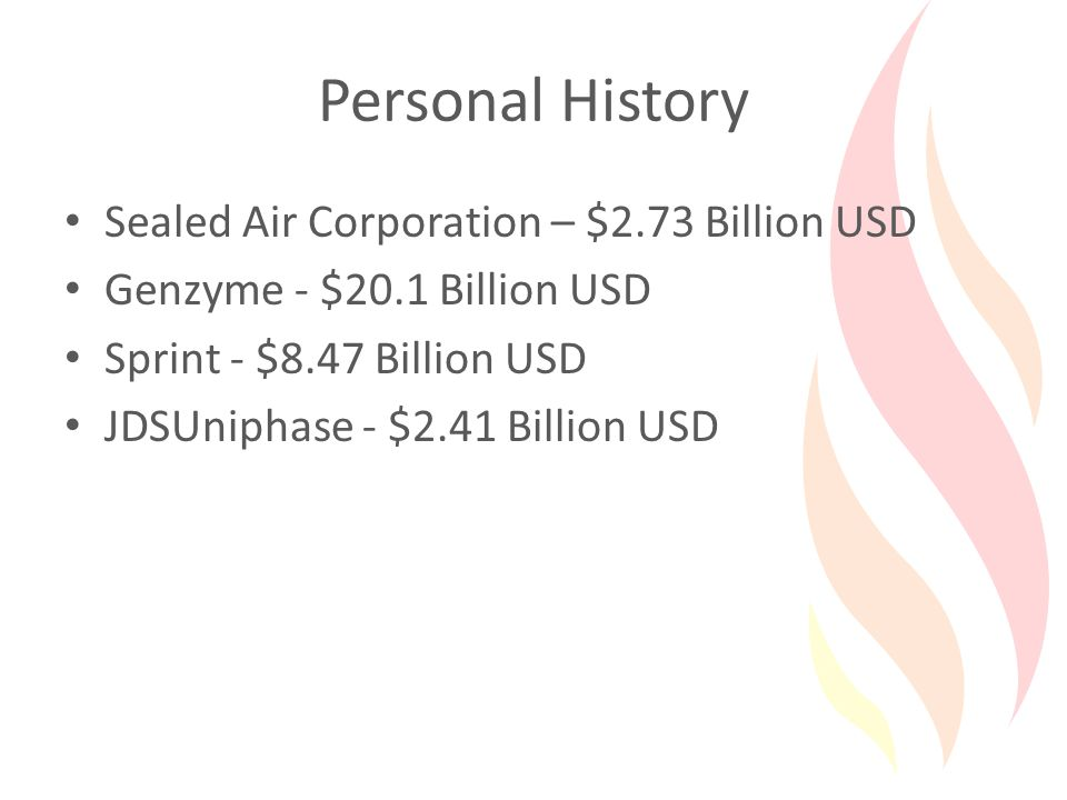 Personal History Sealed Air Corporation – $2.73 Billion USD Genzyme - $20.1 Billion USD Sprint - $8.47 Billion USD JDSUniphase - $2.41 Billion USD
