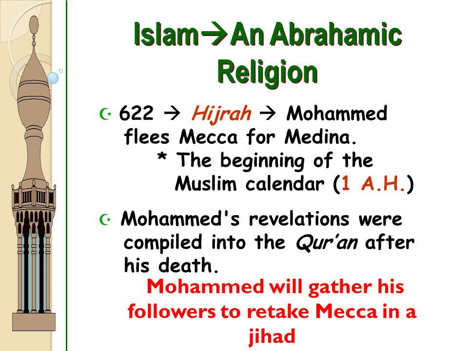 Islam  An Abrahamic Religion  622  Hijrah  Mohammed flees Mecca for Medina. * The beginning of the Muslim calendar (1 A.H.)  Mohammed's revelatio