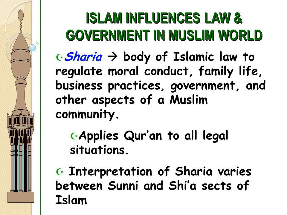 ISLAM INFLUENCES LAW & GOVERNMENT IN MUSLIM WORLD  Sharia  body of Islamic law to regulate moral conduct, family life, business practices, government, and other aspects of a Muslim community.