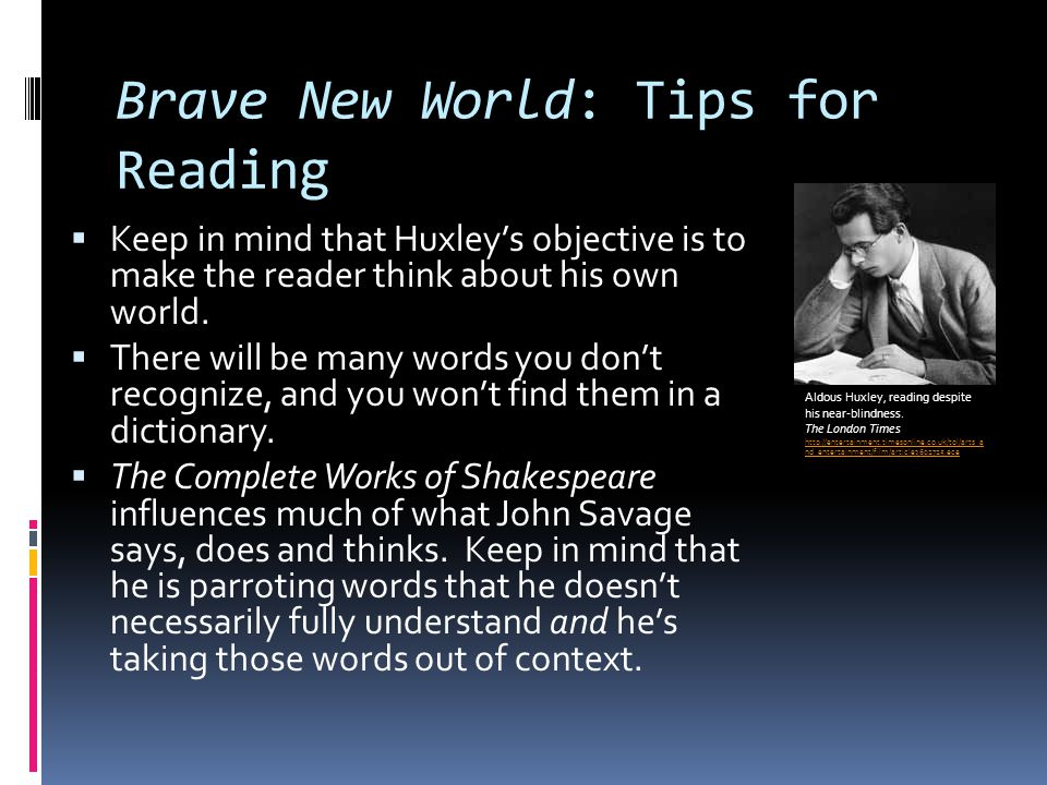 Brave New World: Tips for Reading  Keep in mind that Huxley's objective is to make the reader think about his own world.