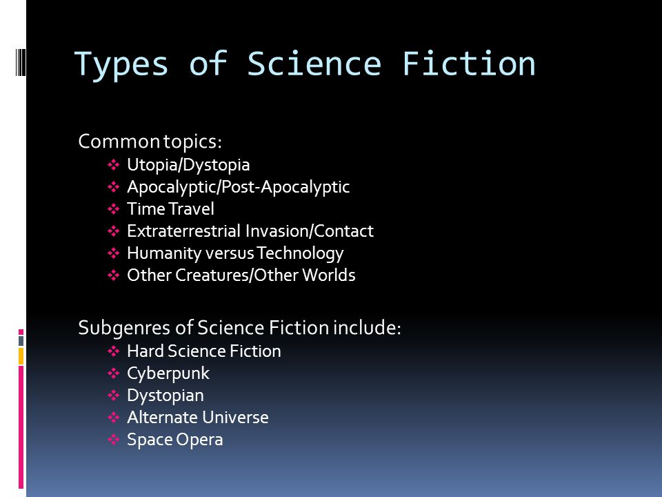 Types of Science Fiction Common topics:  Utopia/Dystopia  Apocalyptic/Post-Apocalyptic  Time Travel  Extraterrestrial Invasion/Contact  Humanity versus Technology  Other Creatures/Other Worlds Subgenres of Science Fiction include:  Hard Science Fiction  Cyberpunk  Dystopian  Alternate Universe  Space Opera