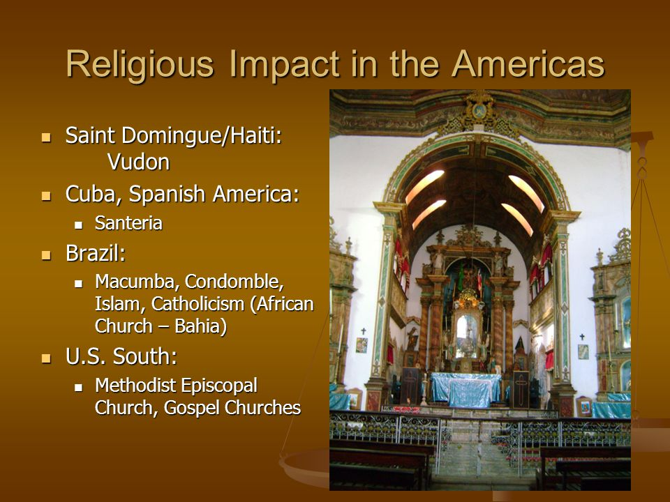 Religious Impact in the Americas Saint Domingue/Haiti: Vudon Saint Domingue/Haiti: Vudon Cuba, Spanish America: Cuba, Spanish America: Santeria Santeria Brazil: Brazil: Macumba, Condomble, Islam, Catholicism (African Church – Bahia) Macumba, Condomble, Islam, Catholicism (African Church – Bahia) U.S.