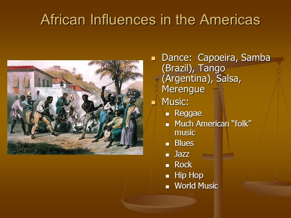 African Influences in the Americas Dance: Capoeira, Samba (Brazil), Tango (Argentina), Salsa, Merengue Music: Reggae Much American folk music Blues Jazz Rock Hip Hop World Music
