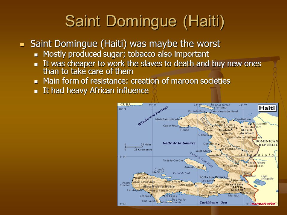 Saint Domingue (Haiti) Saint Domingue (Haiti) was maybe the worst Saint Domingue (Haiti) was maybe the worst Mostly produced sugar; tobacco also important Mostly produced sugar; tobacco also important It was cheaper to work the slaves to death and buy new ones than to take care of them It was cheaper to work the slaves to death and buy new ones than to take care of them Main form of resistance: creation of maroon societies Main form of resistance: creation of maroon societies It had heavy African influence It had heavy African influence