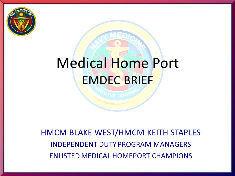 Medical Home Port EMDEC BRIEF HMCM BLAKE WEST/HMCM KEITH STAPLES INDEPENDENT DUTY PROGRAM MANAGERS ENLISTED MEDICAL HOMEPORT CHAMPIONS