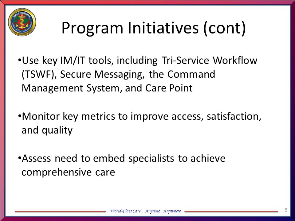 World-Class Care…Anytime, Anywhere Program Initiatives (cont) Use key IM/IT tools, including Tri-Service Workflow (TSWF), Secure Messaging, the Comman