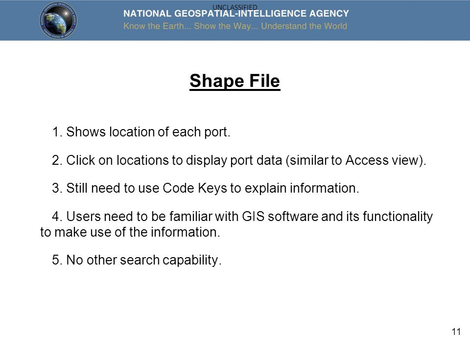 11 UNCLASSIFIED Shape File 1. Shows location of each port. 2. Click on locations to display port data (similar to Access view). 3. Still need to use C