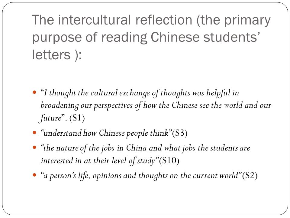 The intercultural reflection (the primary purpose of reading Chinese students' letters ): I thought the cultural exchange of thoughts was helpful in broadening our perspectives of how the Chinese see the world and our future .