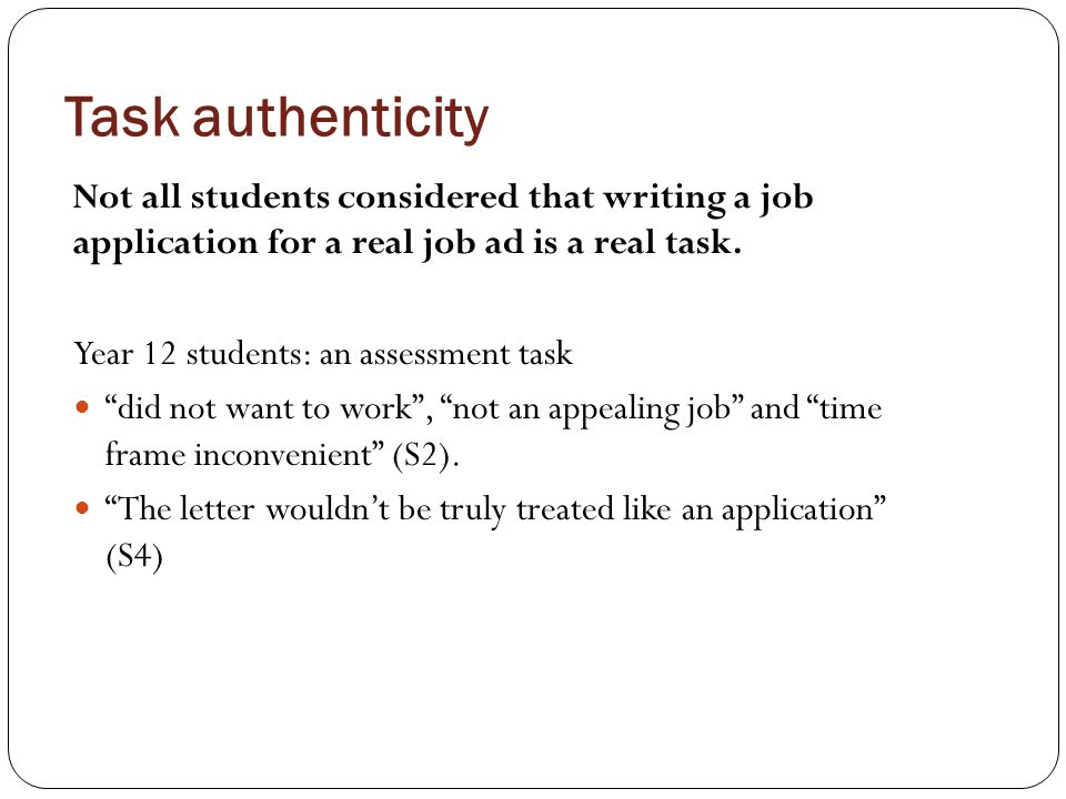 """Task authenticity Not all students considered that writing a job application for a real job ad is a real task. Year 12 students: an assessment task """"d"""