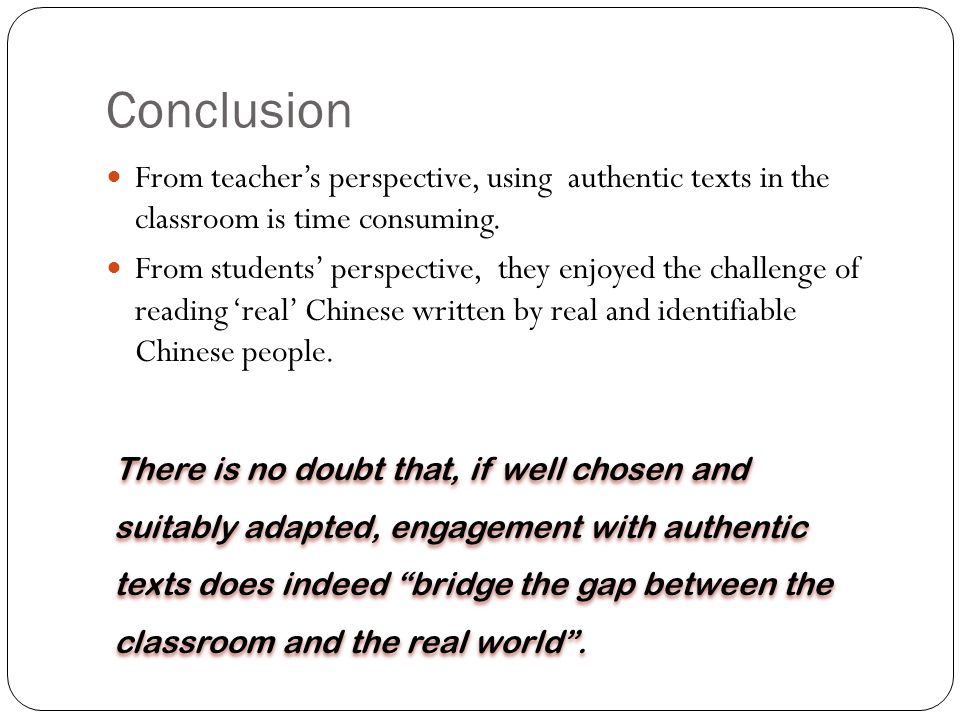 Conclusion From teacher's perspective, using authentic texts in the classroom is time consuming. From students' perspective, they enjoyed the challeng