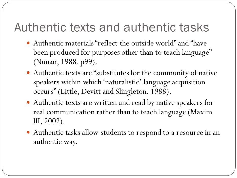 Authentic texts and authentic tasks Authentic materials reflect the outside world and have been produced for purposes other than to teach language (Nunan, 1988.