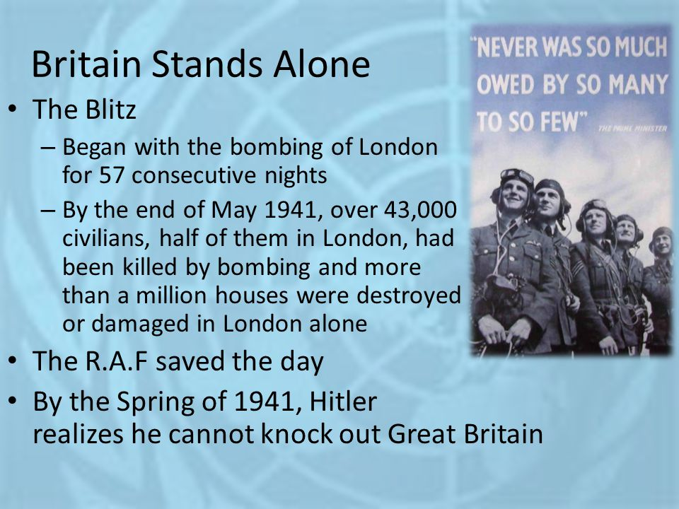 Britain Stands Alone The Blitz – Began with the bombing of London for 57 consecutive nights – By the end of May 1941, over 43,000 civilians, half of t