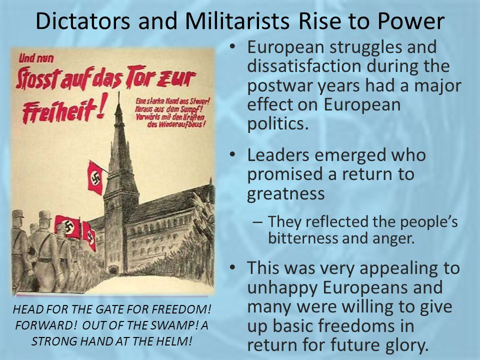 Dictators and Militarists Rise to Power European struggles and dissatisfaction during the postwar years had a major effect on European politics. Leade
