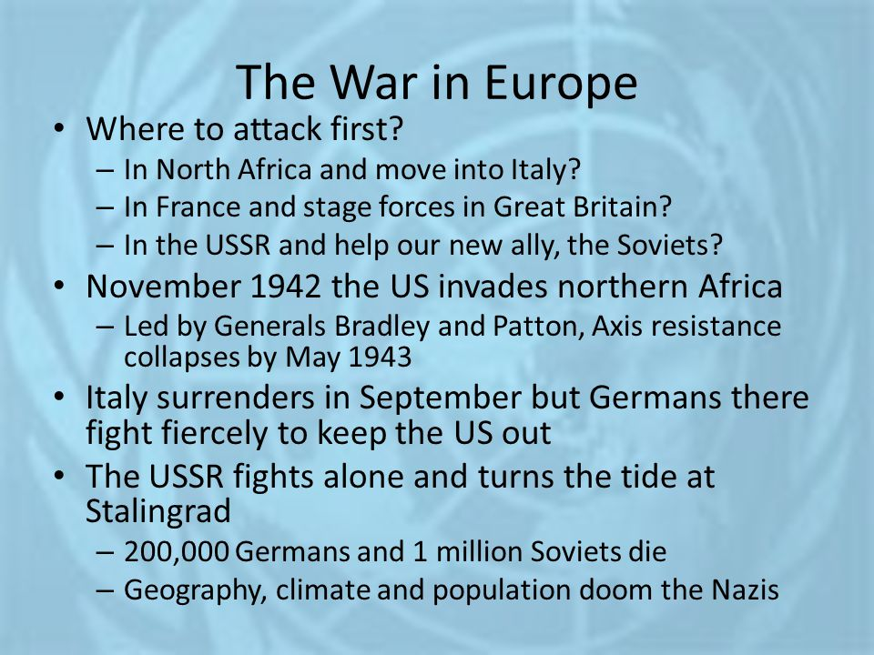 The War in Europe Where to attack first? – In North Africa and move into Italy? – In France and stage forces in Great Britain? – In the USSR and help