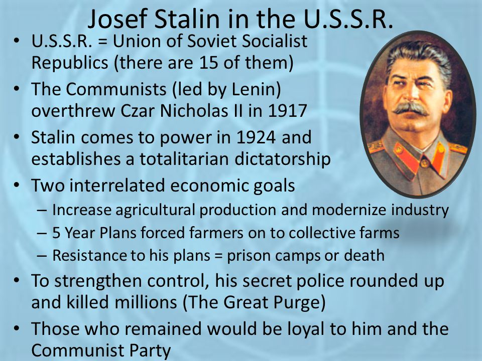 Josef Stalin in the U.S.S.R. U.S.S.R. = Union of Soviet Socialist Republics (there are 15 of them) The Communists (led by Lenin) overthrew Czar Nichol