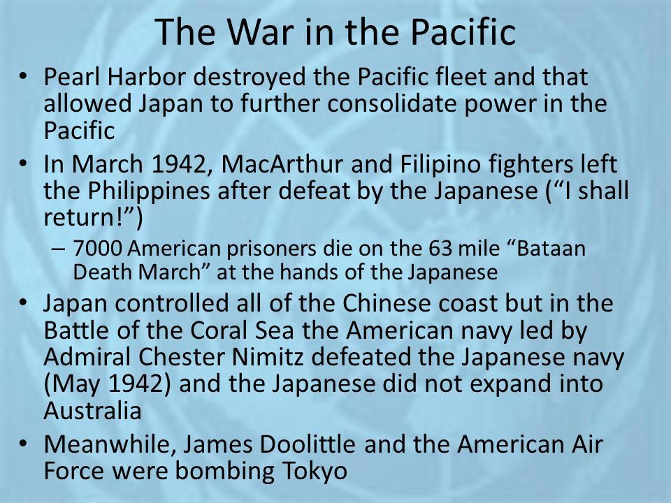 The War in the Pacific Pearl Harbor destroyed the Pacific fleet and that allowed Japan to further consolidate power in the Pacific In March 1942, MacA