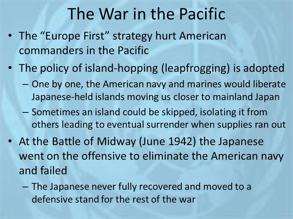 "The War in the Pacific The ""Europe First"" strategy hurt American commanders in the Pacific The policy of island-hopping (leapfrogging) is adopted – On"